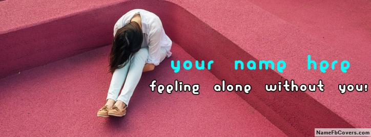 Feeling Alone Without You Facebook Cover With Name